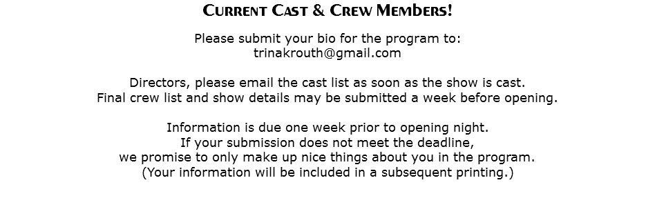 Current Cast & Crew Members! Please submit your bio for the program to: trinakrouth@gmail.com Directors, please email the cast list as soon as the show is cast. Final crew list and show details may be submitted a week before opening. Information is due one week prior to opening night. If your submission does not meet the deadline, we promise to only make up nice things about you in the program. (Your information will be included in a subsequent printing.)